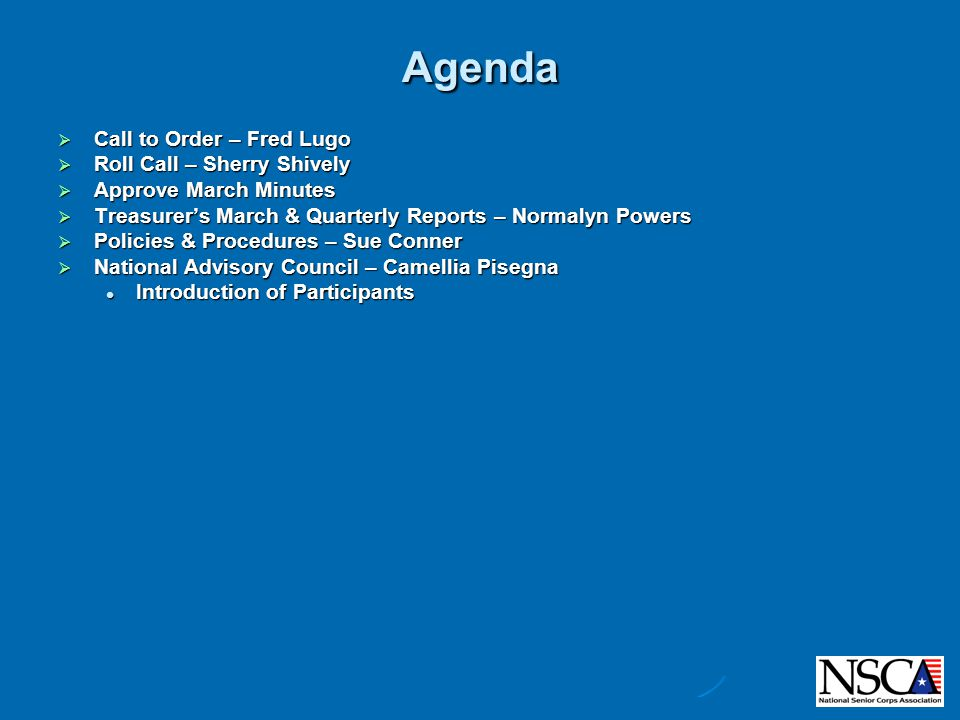 Agenda  Call to Order – Fred Lugo  Roll Call – Sherry Shively  Approve March Minutes  Treasurer's March & Quarterly Reports – Normalyn Powers  Policies & Procedures – Sue Conner  Advisory Council – Camellia Pisegna  Communications – Camellia Pisegna  Membership – Jolene Niernberger  Nominations – Dwight Rasmussen  Finance Report – Normalyn Powers  Membership Report – Jolene Niernberger  Legislative Report – Camellia Pisegna  Nominations Report – Dwight Rasmussen  MENTOR Update  National Advisory Council Update – Camellia Pisegna  National Associations' Conference Call – Fred Lugo & Camellia Pisegna  501(c)(3) – Katy Allen  MENTOR Update– Katy Allen  National Conference – Fred Lugo  Web Meetings – Fred Lugo