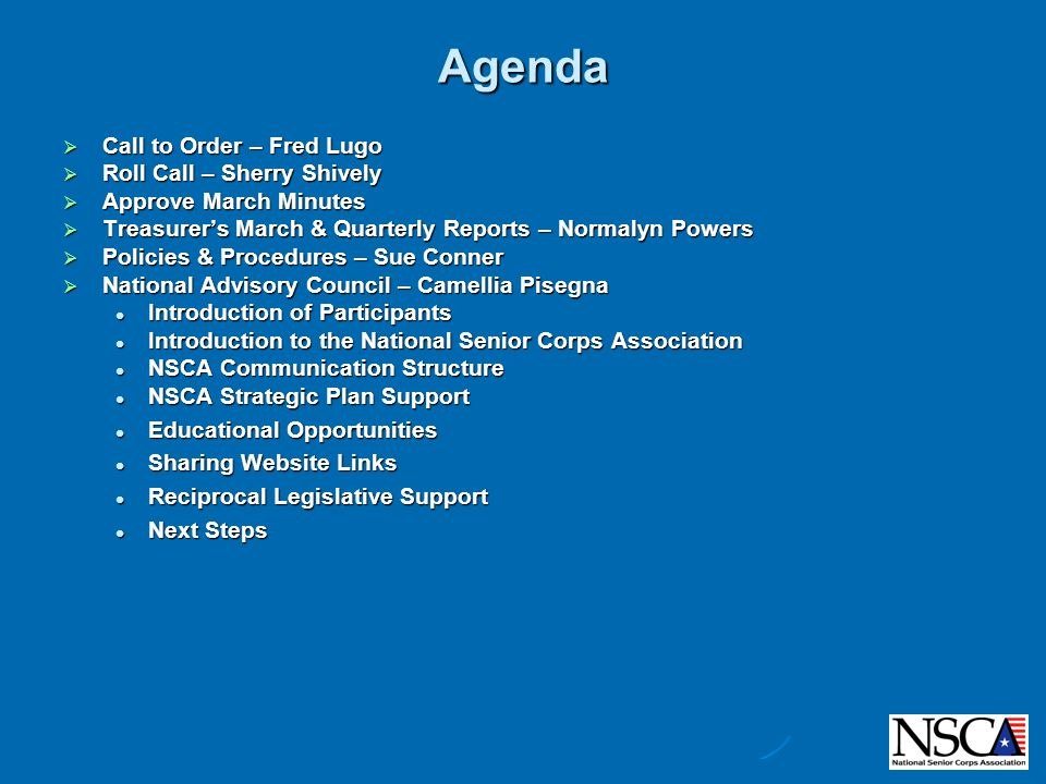 Agenda  Call to Order – Fred Lugo  Roll Call – Sherry Shively  Approve March Minutes  Treasurer's March & Quarterly Reports – Normalyn Powers  Policies & Procedures – Sue Conner  Advisory Council – Camellia Pisegna  Communications – Camellia Pisegna  Membership – Jolene Niernberger  Nominations – Dwight Rasmussen  Finance Report – Normalyn Powers  Membership Report – Jolene Niernberger  Legislative Report – Camellia Pisegna  Nominations Report – Dwight Rasmussen  MENTOR Update  National Advisory Council Update – Camellia Pisegna  National Associations' Conference Call – Fred Lugo & Camellia Pisegna  501(c)(3) – Katy Allen  MENTOR Update – Katy Allen  National Conference – Fred Lugo  Web Meetings – Fred Lugo  Other  Next Board Conference Call May 27