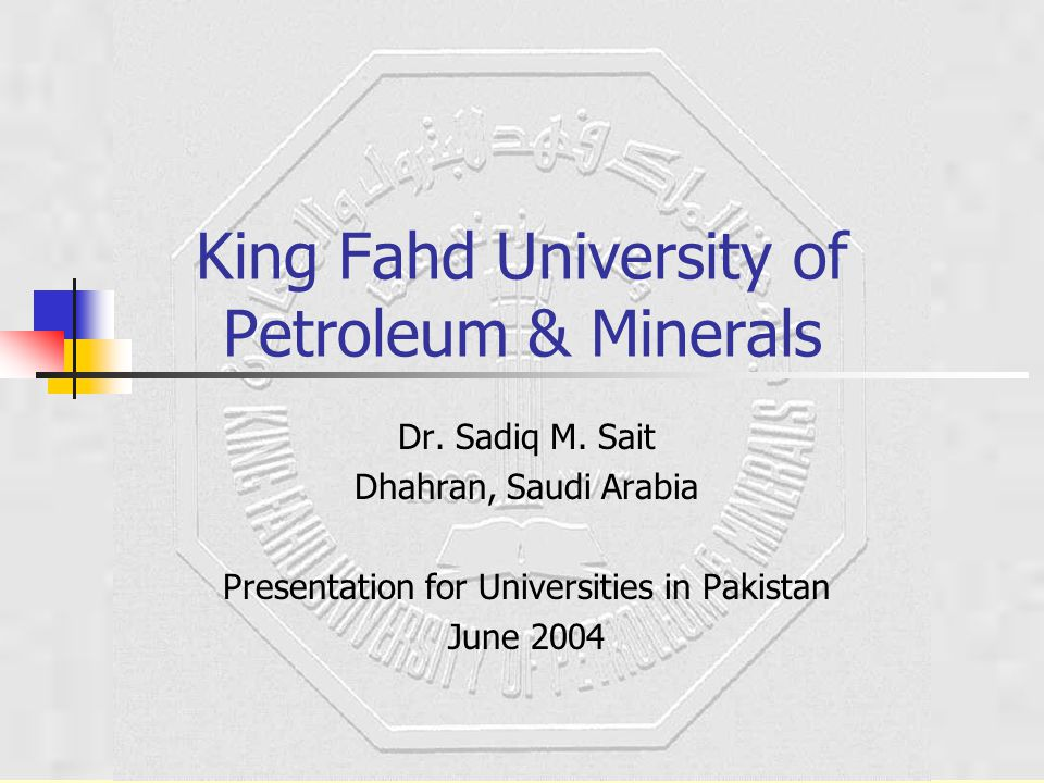 King Fahd University of Petroleum & Minerals Dr. Sadiq M. Sait Dhahran, Saudi Arabia Presentation for Universities in Pakistan June 2004