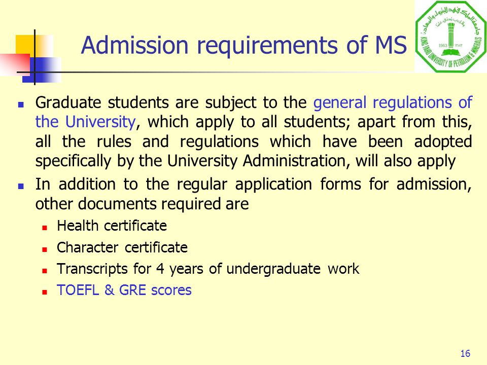16 Admission requirements of MS Graduate students are subject to the general regulations of the University, which apply to all students; apart from th