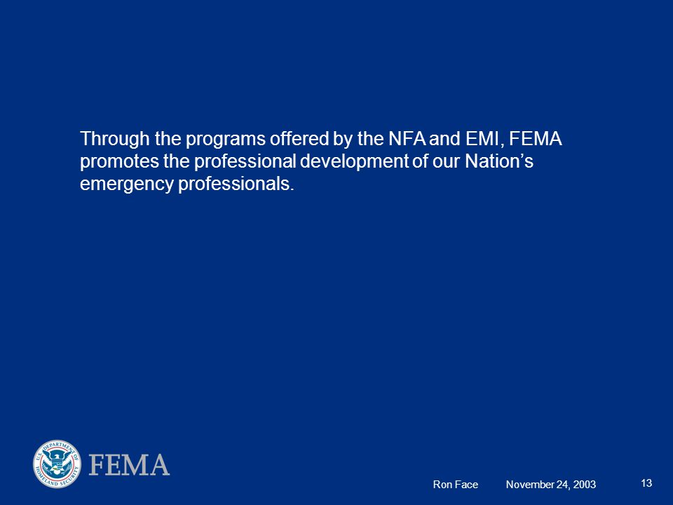 Ron Face November 24, 2003 13 Through the programs offered by the NFA and EMI, FEMA promotes the professional development of our Nation's emergency professionals.