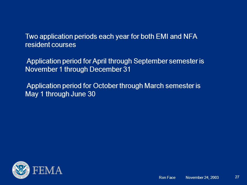 Ron Face November 24, 2003 27 Two application periods each year for both EMI and NFA resident courses Application period for April through September semester is November 1 through December 31 Application period for October through March semester is May 1 through June 30