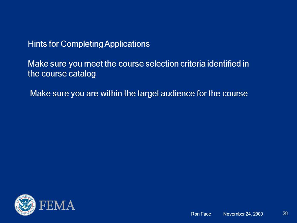 Ron Face November 24, 2003 28 Hints for Completing Applications Make sure you meet the course selection criteria identified in the course catalog Make sure you are within the target audience for the course