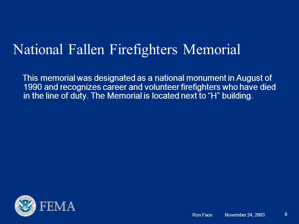 Ron Face November 24, 2003 6 National Fallen Firefighters Memorial This memorial was designated as a national monument in August of 1990 and recognizes career and volunteer firefighters who have died in the line of duty.
