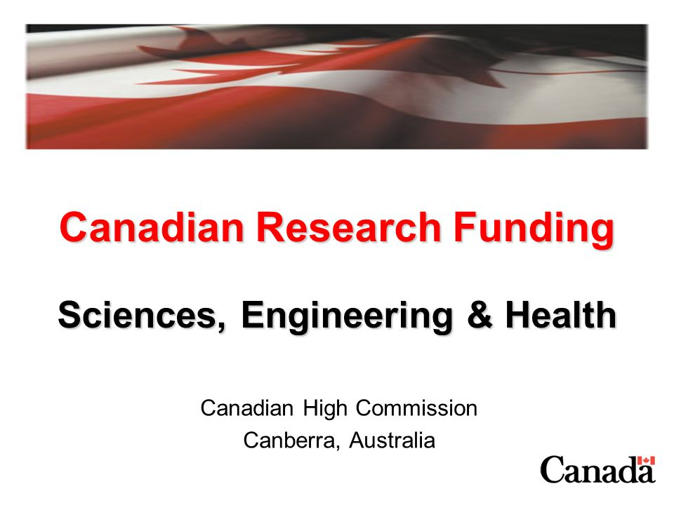 Research Councils in Sciences, Engineering and Health Natural Sciences and Engineering Research Council (NSERC) –Invests in people, discovery and innovation to advance knowledge in the natural sciences and engineering –Funds more than 10,000 university professors every year Canadian Institutes of Health Research (CIHR) –Funds research that improves Canadians health, health care system and quality of life –Supports up to 10,000 researchers and trainees in universities, teaching hospitals, and research institutes across Canada National Research Council (NRC) –Government of Canada s premier organization for research and development, since 1916 –Research areas: aerospace, biotechnology, engineering and construction, fundamental sciences, industry, information and communications and manufacturing