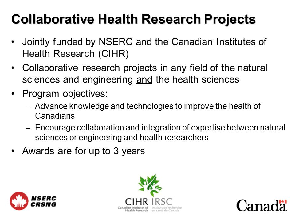 Jointly funded by NSERC and the Canadian Institutes of Health Research (CIHR) Collaborative research projects in any field of the natural sciences and engineering and the health sciences Program objectives: –Advance knowledge and technologies to improve the health of Canadians –Encourage collaboration and integration of expertise between natural sciences or engineering and health researchers Awards are for up to 3 years Collaborative Health Research Projects
