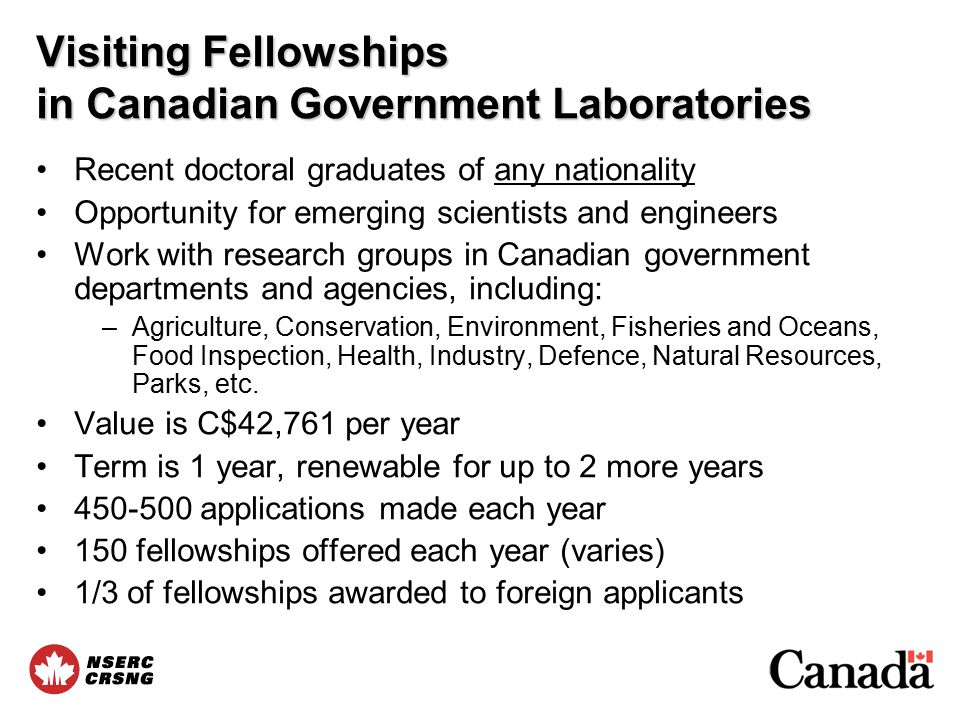 Visiting Fellowships in Canadian Government Laboratories Recent doctoral graduates of any nationality Opportunity for emerging scientists and engineers Work with research groups in Canadian government departments and agencies, including: –Agriculture, Conservation, Environment, Fisheries and Oceans, Food Inspection, Health, Industry, Defence, Natural Resources, Parks, etc.