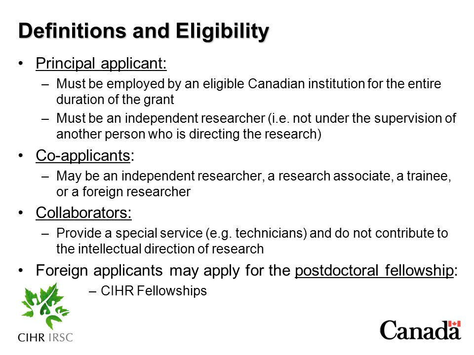 Definitions and Eligibility Principal applicant: –Must be employed by an eligible Canadian institution for the entire duration of the grant –Must be a