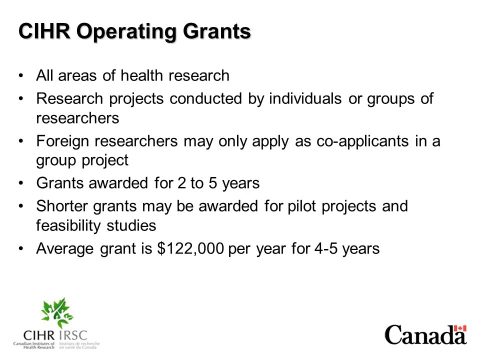 CIHR Operating Grants All areas of health research Research projects conducted by individuals or groups of researchers Foreign researchers may only apply as co-applicants in a group project Grants awarded for 2 to 5 years Shorter grants may be awarded for pilot projects and feasibility studies Average grant is $122,000 per year for 4-5 years