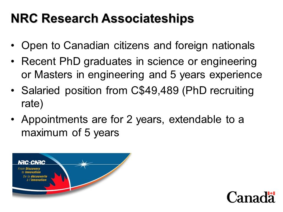 NRC Research Associateships Open to Canadian citizens and foreign nationals Recent PhD graduates in science or engineering or Masters in engineering a
