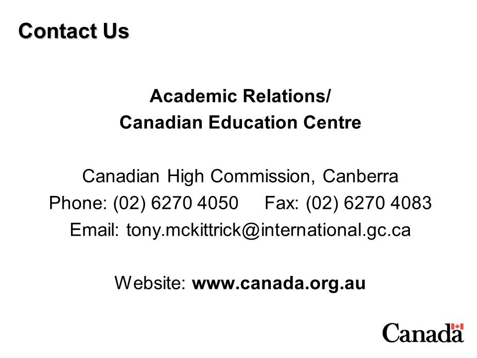 Contact Us Academic Relations/ Canadian Education Centre Canadian High Commission, Canberra Phone: (02) 6270 4050 Fax: (02) 6270 4083 Email: tony.mcki
