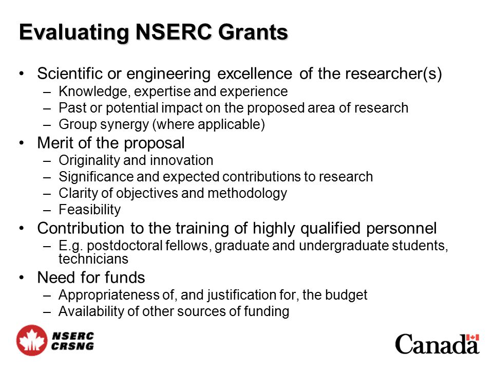 Evaluating NSERC Grants Scientific or engineering excellence of the researcher(s) –Knowledge, expertise and experience –Past or potential impact on the proposed area of research –Group synergy (where applicable) Merit of the proposal –Originality and innovation –Significance and expected contributions to research –Clarity of objectives and methodology –Feasibility Contribution to the training of highly qualified personnel –E.g.