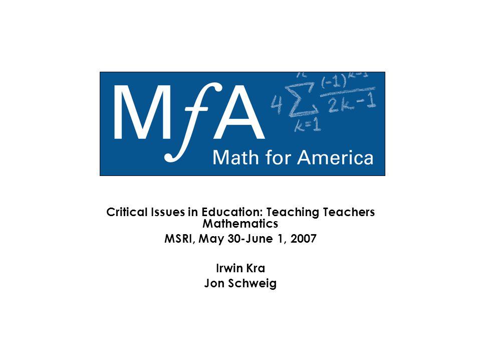 Critical Issues in Education: Teaching Teachers Mathematics MSRI, May 30-June 1, 2007 Irwin Kra Jon Schweig