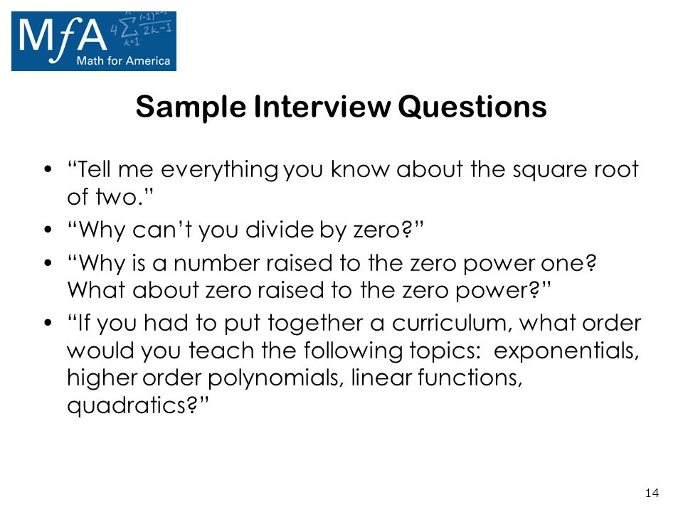 14 Sample Interview Questions Tell me everything you know about the square root of two. Why can't you divide by zero? Why is a number raised to the zero power one.