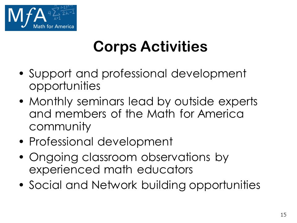 15 Corps Activities Support and professional development opportunities Monthly seminars lead by outside experts and members of the Math for America community Professional development Ongoing classroom observations by experienced math educators Social and Network building opportunities