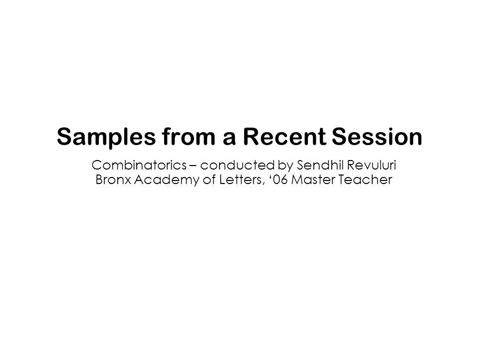 Samples from a Recent Session Combinatorics – conducted by Sendhil Revuluri Bronx Academy of Letters, '06 Master Teacher