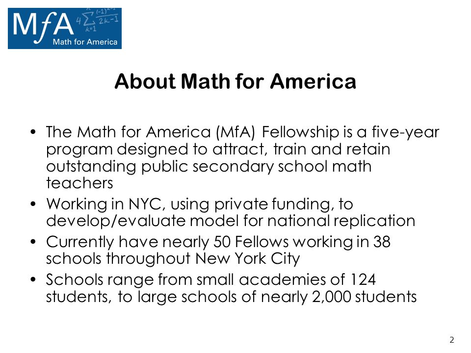 2 About Math for America The Math for America (MfA) Fellowship is a five-year program designed to attract, train and retain outstanding public secondary school math teachers Working in NYC, using private funding, to develop/evaluate model for national replication Currently have nearly 50 Fellows working in 38 schools throughout New York City Schools range from small academies of 124 students, to large schools of nearly 2,000 students