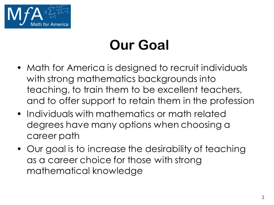 3 Our Goal Math for America is designed to recruit individuals with strong mathematics backgrounds into teaching, to train them to be excellent teachers, and to offer support to retain them in the profession Individuals with mathematics or math related degrees have many options when choosing a career path Our goal is to increase the desirability of teaching as a career choice for those with strong mathematical knowledge