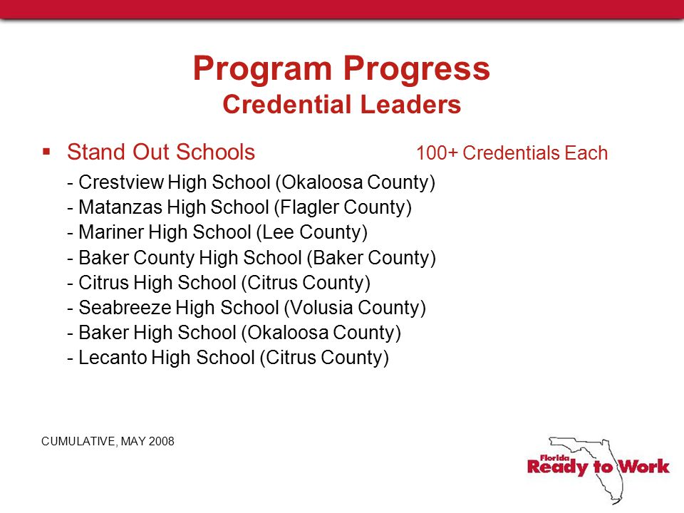 Program Progress Credential Leaders  Stand Out Schools 100+ Credentials Each - Crestview High School (Okaloosa County) - Matanzas High School (Flagler County) - Mariner High School (Lee County) - Baker County High School (Baker County) - Citrus High School (Citrus County) - Seabreeze High School (Volusia County) - Baker High School (Okaloosa County) - Lecanto High School (Citrus County) CUMULATIVE, MAY 2008