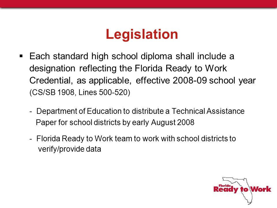 Legislation  Each standard high school diploma shall include a designation reflecting the Florida Ready to Work Credential, as applicable, effective 2008-09 school year (CS/SB 1908, Lines 500-520) - Department of Education to distribute a Technical Assistance Paper for school districts by early August 2008 - Florida Ready to Work team to work with school districts to verify/provide data