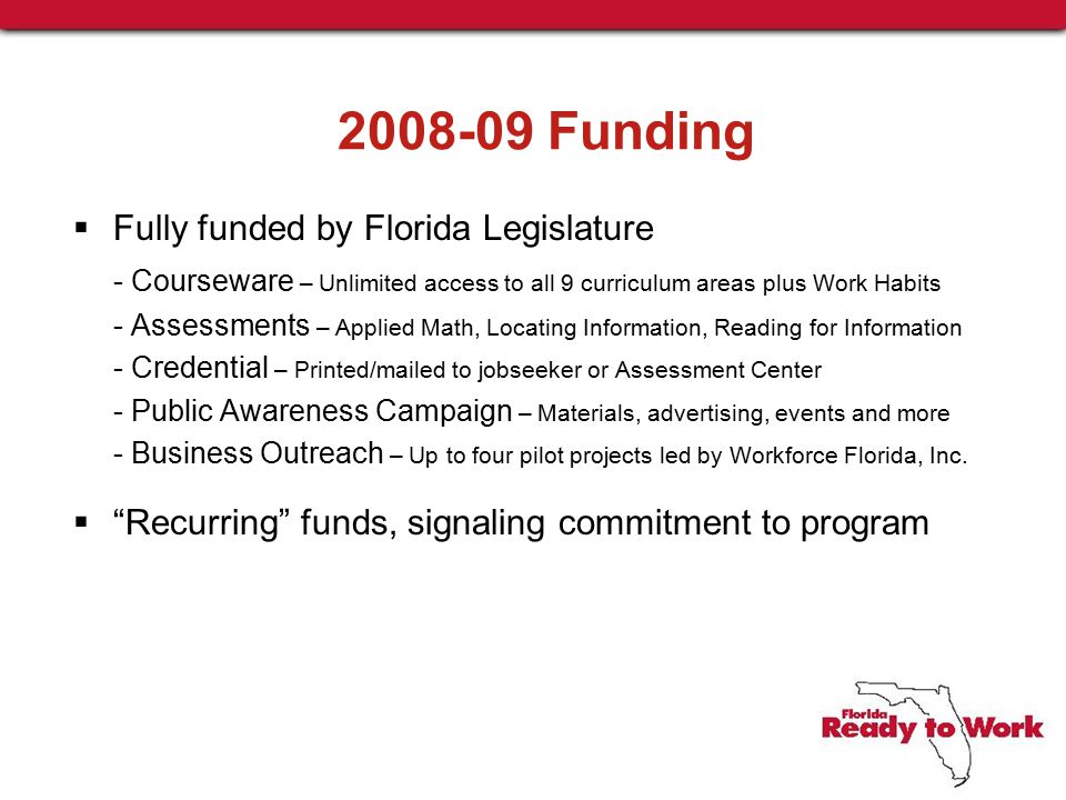 2008-09 Funding  Fully funded by Florida Legislature - Courseware – Unlimited access to all 9 curriculum areas plus Work Habits - Assessments – Applied Math, Locating Information, Reading for Information - Credential – Printed/mailed to jobseeker or Assessment Center - Public Awareness Campaign – Materials, advertising, events and more - Business Outreach – Up to four pilot projects led by Workforce Florida, Inc.