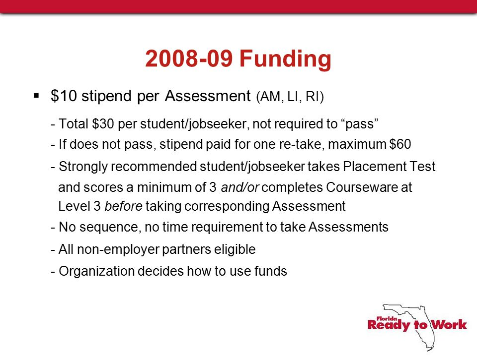 2008-09 Funding  $10 stipend per Assessment (AM, LI, RI) - Total $30 per student/jobseeker, not required to pass - If does not pass, stipend paid for one re-take, maximum $60 - Strongly recommended student/jobseeker takes Placement Test and scores a minimum of 3 and/or completes Courseware at Level 3 before taking corresponding Assessment - No sequence, no time requirement to take Assessments - All non-employer partners eligible - Organization decides how to use funds
