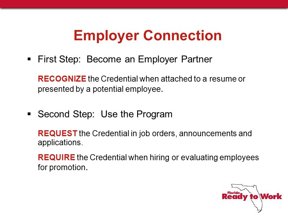 Employer Connection  First Step: Become an Employer Partner RECOGNIZE the Credential when attached to a resume or presented by a potential employee.