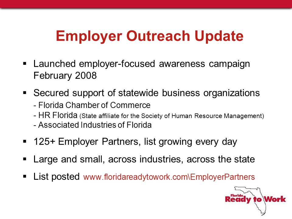 Employer Outreach Update  Launched employer-focused awareness campaign February 2008  Secured support of statewide business organizations - Florida Chamber of Commerce - HR Florida (State affiliate for the Society of Human Resource Management) - Associated Industries of Florida  125+ Employer Partners, list growing every day  Large and small, across industries, across the state  List posted www.floridareadytowork.com\EmployerPartners