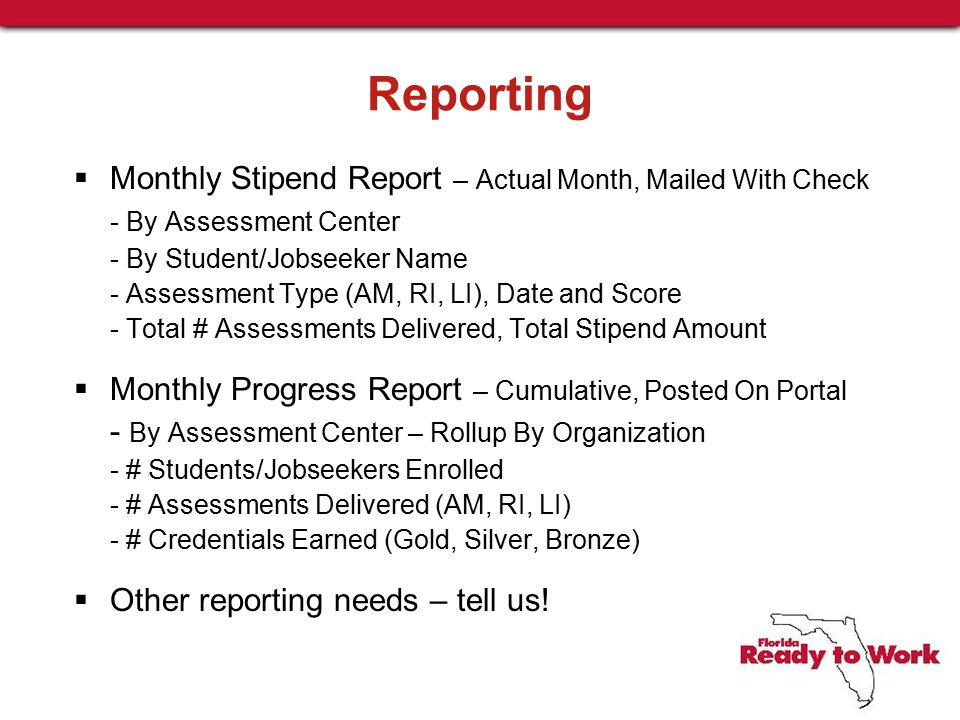 Reporting  Monthly Stipend Report – Actual Month, Mailed With Check - By Assessment Center - By Student/Jobseeker Name - Assessment Type (AM, RI, LI), Date and Score - Total # Assessments Delivered, Total Stipend Amount  Monthly Progress Report – Cumulative, Posted On Portal - By Assessment Center – Rollup By Organization - # Students/Jobseekers Enrolled - # Assessments Delivered (AM, RI, LI) - # Credentials Earned (Gold, Silver, Bronze)  Other reporting needs – tell us!