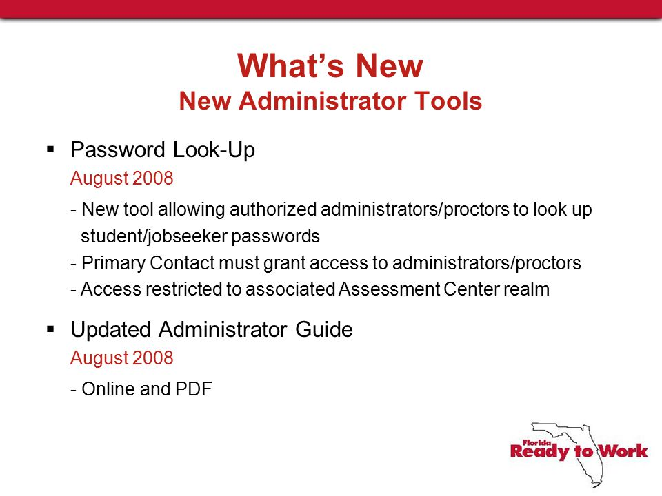 What's New New Administrator Tools  Password Look-Up August 2008 - New tool allowing authorized administrators/proctors to look up student/jobseeker passwords - Primary Contact must grant access to administrators/proctors - Access restricted to associated Assessment Center realm  Updated Administrator Guide August 2008 - Online and PDF