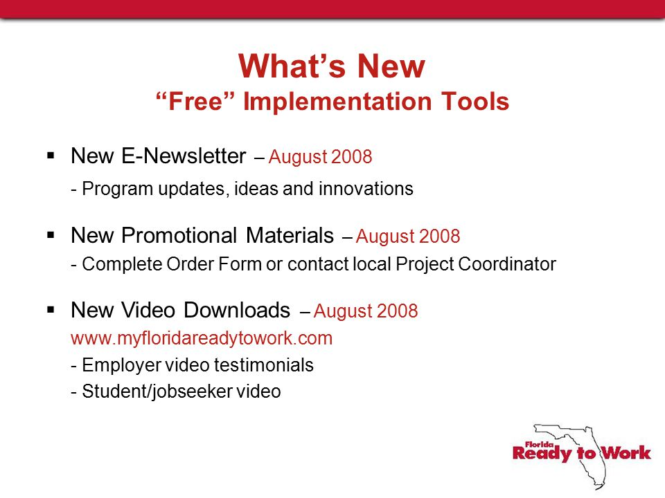 What's New Free Implementation Tools  New E-Newsletter – August 2008 - Program updates, ideas and innovations  New Promotional Materials – August 2008 - Complete Order Form or contact local Project Coordinator  New Video Downloads – August 2008 www.myfloridareadytowork.com - Employer video testimonials - Student/jobseeker video