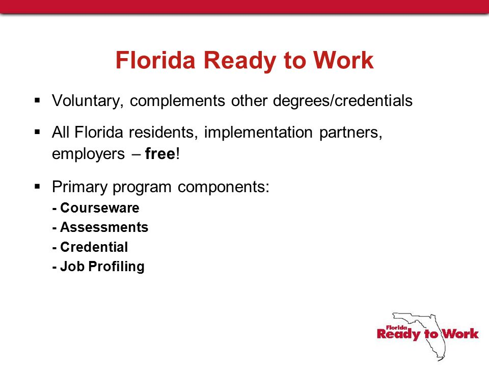 Florida Ready to Work  Voluntary, complements other degrees/credentials  All Florida residents, implementation partners, employers – free.