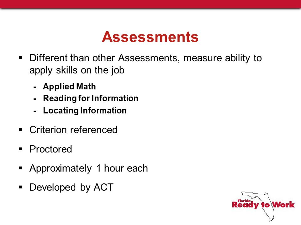 Assessments  Different than other Assessments, measure ability to apply skills on the job - Applied Math - Reading for Information - Locating Information  Criterion referenced  Proctored  Approximately 1 hour each  Developed by ACT