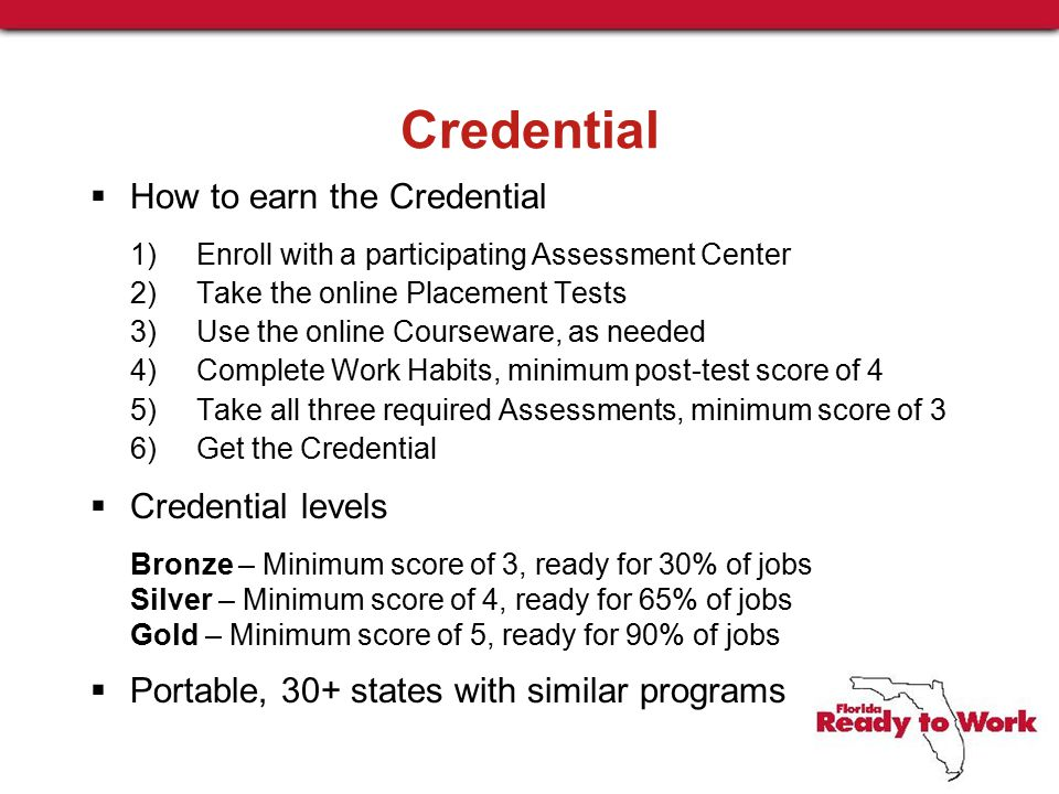 Credential  How to earn the Credential 1)Enroll with a participating Assessment Center 2)Take the online Placement Tests 3)Use the online Courseware, as needed 4)Complete Work Habits, minimum post-test score of 4 5) Take all three required Assessments, minimum score of 3 6)Get the Credential  Credential levels Bronze – Minimum score of 3, ready for 30% of jobs Silver – Minimum score of 4, ready for 65% of jobs Gold – Minimum score of 5, ready for 90% of jobs  Portable, 30+ states with similar programs