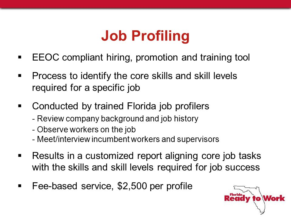 Job Profiling  EEOC compliant hiring, promotion and training tool  Process to identify the core skills and skill levels required for a specific job  Conducted by trained Florida job profilers - Review company background and job history - Observe workers on the job - Meet/interview incumbent workers and supervisors  Results in a customized report aligning core job tasks with the skills and skill levels required for job success  Fee-based service, $2,500 per profile
