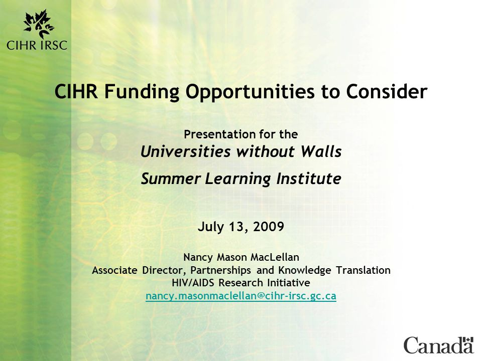 CIHR Funding Opportunities to Consider Presentation for the Universities without Walls Summer Learning Institute July 13, 2009 Nancy Mason MacLellan Associate Director, Partnerships and Knowledge Translation HIV/AIDS Research Initiative nancy.masonmaclellan@cihr-irsc.gc.ca nancy.masonmaclellan@cihr-irsc.gc.ca