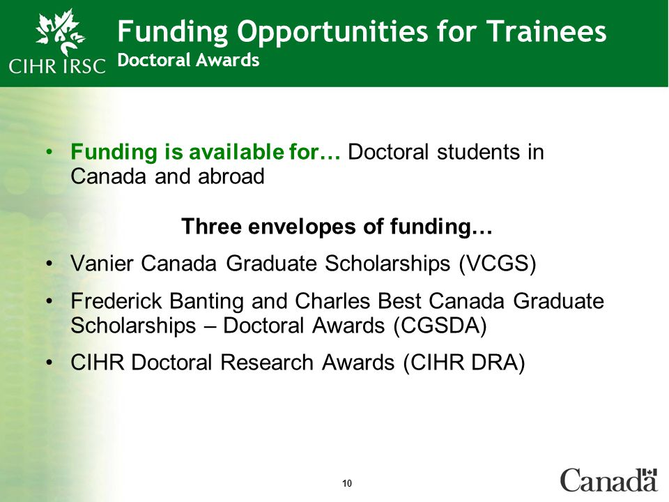 10 Funding Opportunities for Trainees Doctoral Awards Funding is available for… Doctoral students in Canada and abroad Three envelopes of funding… Vanier Canada Graduate Scholarships (VCGS) Frederick Banting and Charles Best Canada Graduate Scholarships – Doctoral Awards (CGSDA) CIHR Doctoral Research Awards (CIHR DRA)