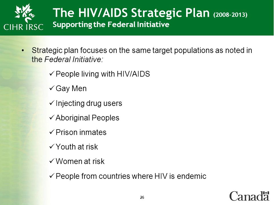 26 The HIV/AIDS Strategic Plan (2008-2013) Supporting the Federal Initiative Strategic plan focuses on the same target populations as noted in the Federal Initiative: People living with HIV/AIDS Gay Men Injecting drug users Aboriginal Peoples Prison inmates Youth at risk Women at risk People from countries where HIV is endemic
