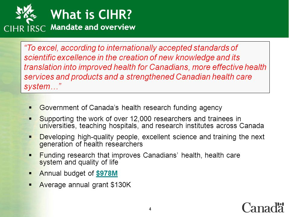 4 What is CIHR? Mandate and overview  Government of Canada's health research funding agency  Supporting the work of over 12,000 researchers and trai