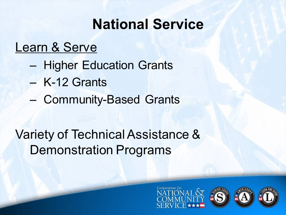 10 CNCS Strategic Focus Areas 2006 - 2010  Harnessing Baby Boomers' Experience;  Ensuring a Brighter Future for All of America's Youth;  Mobilizing More Volunteers;  Engaging Students in their Communities;  Supporting Disaster Relief, Recovery and Preparedness National Service Learn & Serve –Higher Education Grants –K-12 Grants –Community-Based Grants Variety of Technical Assistance & Demonstration Programs