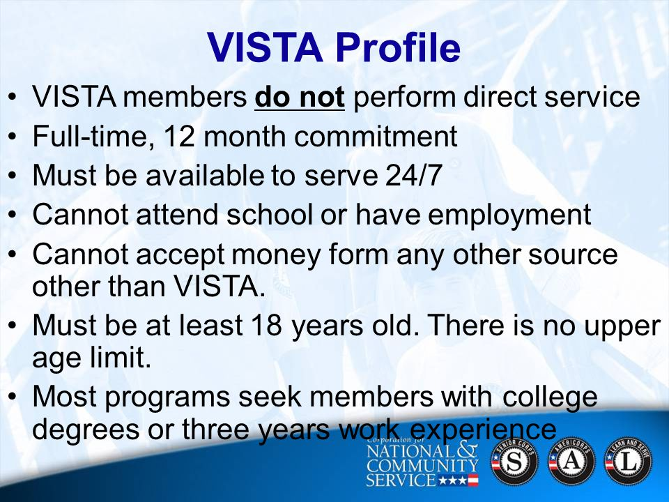 16 VISTA Profile VISTA members do not perform direct service Full-time, 12 month commitment Must be available to serve 24/7 Cannot attend school or have employment Cannot accept money form any other source other than VISTA.