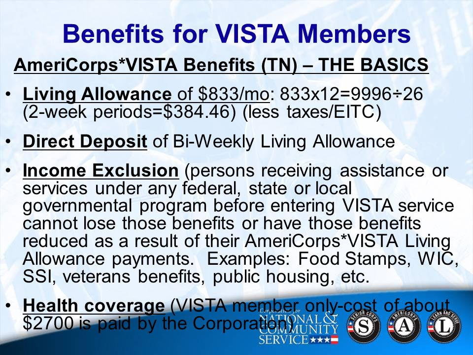 17 Benefits for VISTA Members AmeriCorps*VISTA Benefits (TN) – THE BASICS Living Allowance of $833/mo: 833x12=9996÷26 (2-week periods=$384.46) (less taxes/EITC) Direct Deposit of Bi-Weekly Living Allowance Income Exclusion (persons receiving assistance or services under any federal, state or local governmental program before entering VISTA service cannot lose those benefits or have those benefits reduced as a result of their AmeriCorps*VISTA Living Allowance payments.