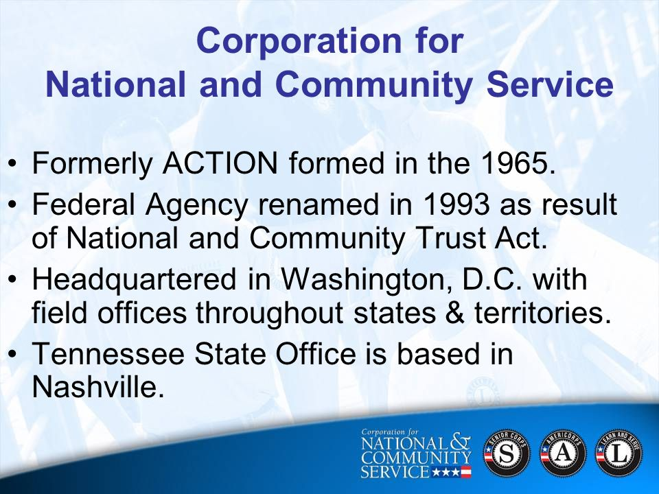 3 Corporation for National and Community Service Formerly ACTION formed in the 1965.