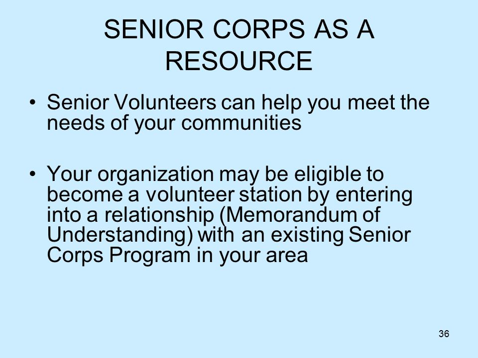 36 SENIOR CORPS AS A RESOURCE Senior Volunteers can help you meet the needs of your communities Your organization may be eligible to become a volunteer station by entering into a relationship (Memorandum of Understanding) with an existing Senior Corps Program in your area