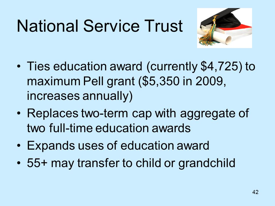 42 National Service Trust Ties education award (currently $4,725) to maximum Pell grant ($5,350 in 2009, increases annually) Replaces two-term cap with aggregate of two full-time education awards Expands uses of education award 55+ may transfer to child or grandchild