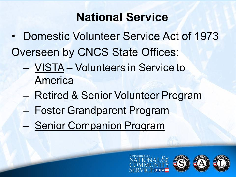 8 CNCS Strategic Focus Areas 2006 - 2010  Harnessing Baby Boomers' Experience;  Ensuring a Brighter Future for All of America's Youth;  Mobilizing More Volunteers;  Engaging Students in their Communities;  Supporting Disaster Relief, Recovery and Preparedness National Service Domestic Volunteer Service Act of 1973 Overseen by CNCS State Offices: –VISTA – Volunteers in Service to America –Retired & Senior Volunteer Program –Foster Grandparent Program –Senior Companion Program