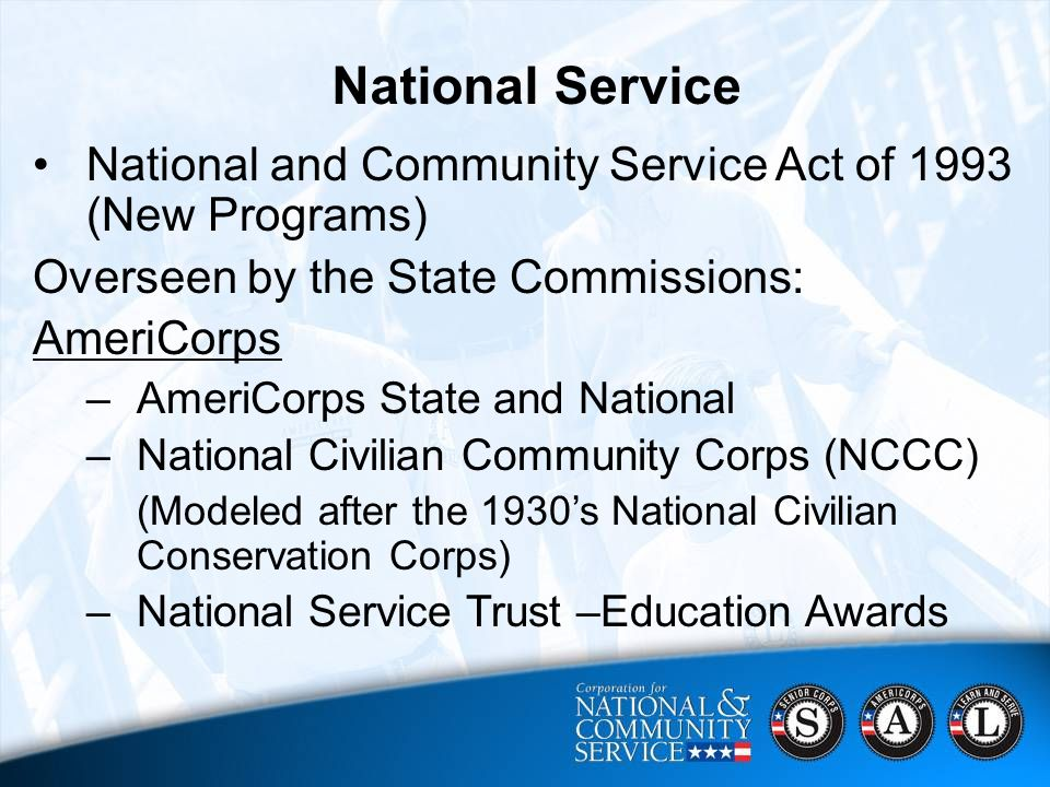 9 CNCS Strategic Focus Areas 2006 - 2010  Harnessing Baby Boomers' Experience;  Ensuring a Brighter Future for All of America's Youth;  Mobilizing More Volunteers;  Engaging Students in their Communities;  Supporting Disaster Relief, Recovery and Preparedness National and Community Service Act of 1993 (New Programs) Overseen by the State Commissions: AmeriCorps –AmeriCorps State and National –National Civilian Community Corps (NCCC) (Modeled after the 1930's National Civilian Conservation Corps) –National Service Trust –Education Awards National Service