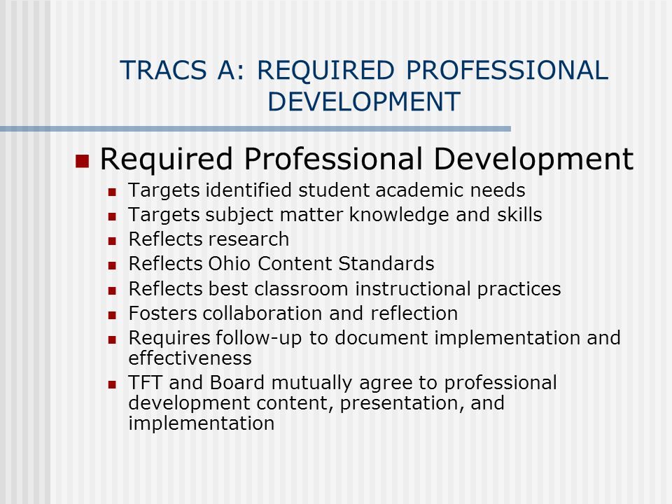 TRACS A: REQUIRED PROFESSIONAL DEVELOPMENT Required Professional Development Targets identified student academic needs Targets subject matter knowledge and skills Reflects research Reflects Ohio Content Standards Reflects best classroom instructional practices Fosters collaboration and reflection Requires follow-up to document implementation and effectiveness TFT and Board mutually agree to professional development content, presentation, and implementation