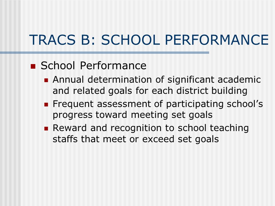TRACS B: SCHOOL PERFORMANCE School Performance Annual determination of significant academic and related goals for each district building Frequent assessment of participating school's progress toward meeting set goals Reward and recognition to school teaching staffs that meet or exceed set goals