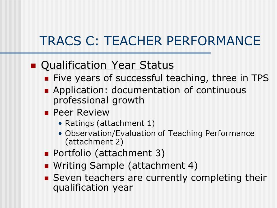 TRACS C: TEACHER PERFORMANCE Qualification Year Status Five years of successful teaching, three in TPS Application: documentation of continuous professional growth Peer Review Ratings (attachment 1) Observation/Evaluation of Teaching Performance (attachment 2) Portfolio (attachment 3) Writing Sample (attachment 4) Seven teachers are currently completing their qualification year